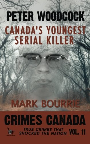 Peter Woodcock: Canada's Youngest Serial Killer (Crimes Canada: True Crimes That Shocked The Nation) (Volume 11)