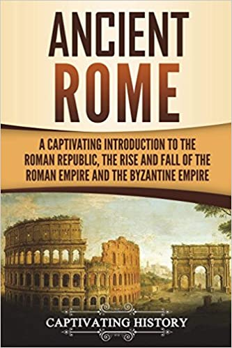 The Rise and Fall of the Roman Empire and The Byzantine Empire A Captivating Introduction to the Roman Republic Ancient Rome