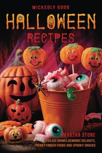 Wickedly Good Halloween Recipes: Devilish Drinks, Demonic Delights, Freaky Finger Foods and Spooky Snacks - for your Monster Bash