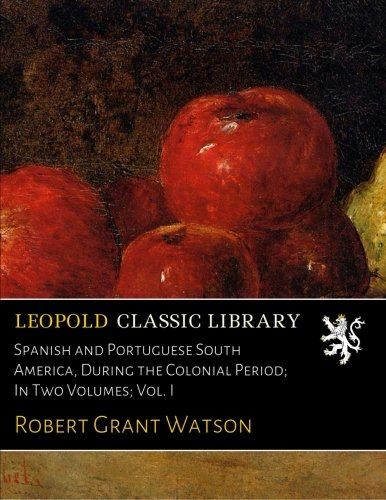Spanish and Portuguese South America, During the Colonial Period; In Two Volumes; Vol. I pdf