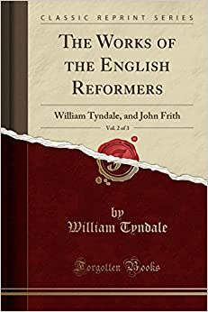 The Works of the English Reformers, Vol. 2 of 3: William Tyndale, and John Frith (Classic Reprint)