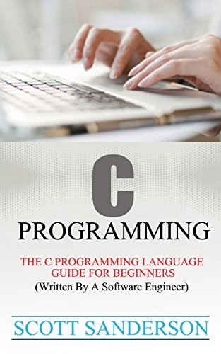 C PROGRAMMING: The C Programming Language Guide For Beginners (Written By A Software Engineer) (Programming Pearls) (Computer Programming Books Book 1)