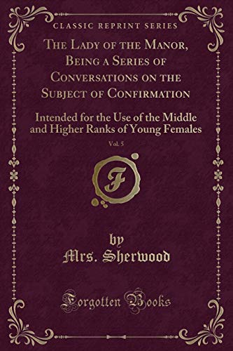 (The Lady of the Manor, Being a Series of Conversations on the Subject of Confirmation, Vol. 5: Intended for the Use of the Middle and Higher Ranks of Young Females (Classic Reprint))