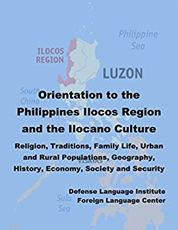 Orientation Guide to the Philippines Ilocos Region and the Ilocano Culture:  Religion, Traditions, Family Life, Urban and Rural Populations, Geography,