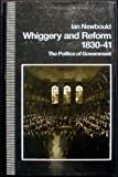 Whiggery and Reform, 1830-41 : The Politics of Government, Newbould, Ian, 0804717591
