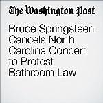 Bruce Springsteen Cancels North Carolina Concert to Protest Bathroom Law | Mark Berman