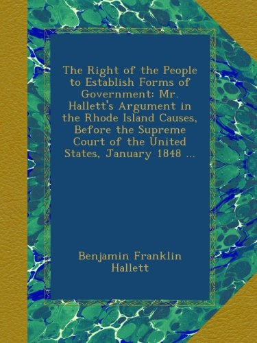 The Right of the People to Establish Forms of Government: Mr. Hallett's Argument in the Rhode Island Causes, Before the Supreme Court of the United States, January 1848 ...