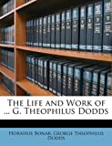 The Life and Work of G Theophilus Dodds, Horatius Bonar and George Theophilus Dodds, 1147870772