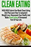 Clean Eating: 1400-1600 Calorie One Week Clean Eating Diet Plan-Learn How To Jumpstart Weight Loss, Rejuvenate Your Health, And Make Green Eating A ... Diet And Weight Loss, Clean Eating Diet)