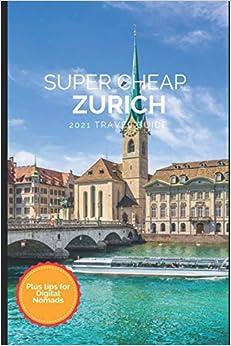 Super Cheap Zurich Travel Guide 2021: How to Enjoy a $1,000 Trip to Zurich for $180 (Super Cheap Insider Guides 2021)