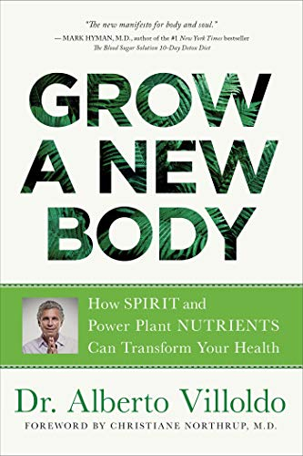 Grow a New Body: How Spirit and Power Plant Nutrients Can Transform Your Health by [Villoldo, Alberto]