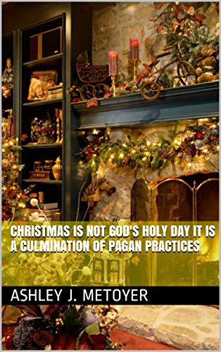 Christmas Is Not God's Holy Day It Is A Culmination Of Pagan Practices