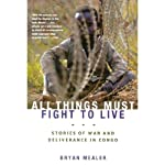 All Things Must Fight to Live: Stories of War and Deliverance in Congo | Bryan Mealer