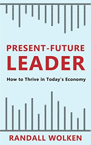Present-Future Leader: How to Thrive in Today's Economy