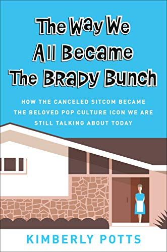The Way We All Became the Brady Bunch: How the Canceled Sitcom Became the Beloved Pop Culture Icon We Are Still Talking About Today by [Potts, Kimberly]