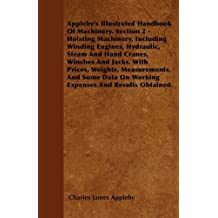 Appleby's Illustrated Handbook of Machinery. Section 2 - Hoisting Machinery, Including Winding Engines, Hydraulic, Steam and Hand Cranes, Winches and
