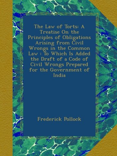 The Law of Torts: A Treatise On the Principles of Obligations Arising from Civil Wrongs in the Common Law : To Which Is Added the Draft of a Code of Civil Wrongs Prepared for the Government of India PDF