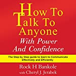How to Talk to Anyone with Power and Confidence: The Step by Step Guide to Learn How to Communicate Effectively and Efficiently | Rock H Bankole,Cheryl J Jerabek