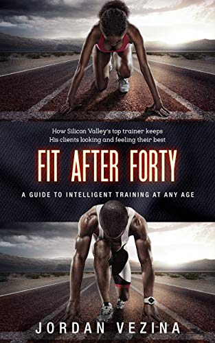 513gOBKbpLL - Fit After Forty: How Silicon Valley's Top Trainer Keeps His Clients Looking and Feeling Their Best At Any Age