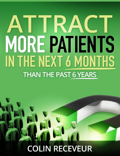Attract More Patients in the Next 6 Months Than in the Past 6 Years: Attract the Patients YOU Want - Become the EXPERT in Your Market - Transform the Future of Your Practice in Six Months or Less Pdf