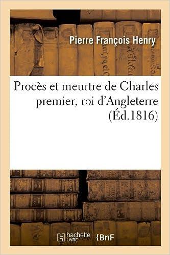 Best-seller des livres 2018 téléchargement gratuit Procès et meurtre de Charles premier, roi d'Angleterre (Éd.1816) MOBI