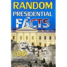 Random Presidential Facts: 500 Interesting Facts About 45 U.S. Presidents (American History, Facts, and Trivia) (Volume 1)