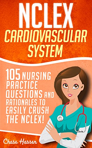 NCLEX: Cardiovascular System: 105 Nursing Practice Questions and Rationales to EASILY Crush the NCLEX! (Nursing Review Questions and RN Content Guide, ... Trainer, Achieve Test Success Now Book 6)