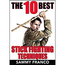 The 10 Best Stick Fighting Techniques: A Practical Approach to Using the Kali Stick, Police Baton, or Nightstick for Self-Defense (The 10 Best Series Book 4)