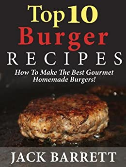 Top 10 Burger Recipes: How to Make the Best Gourmet Homemade Burgers (Top 10 Recipe Books) by [Barrett, Jack]