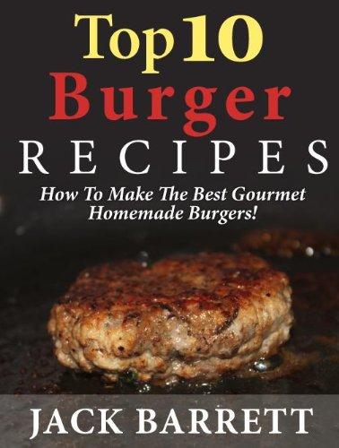 Top 10 Burger Recipes: How to Make the Best Gourmet Homemade Burgers (Top 10 Recipe Books)