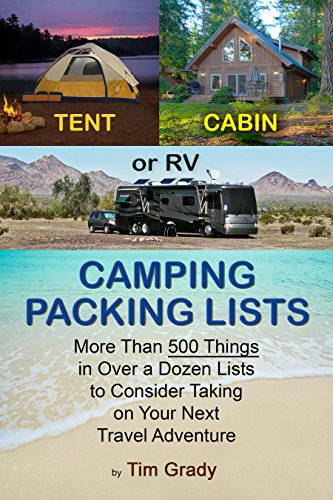 Tent, Cabin or RV Camping Packing Lists: More Than 500 Things in Over a Dozen Lists to Consider Taking on Your Next Travel - For Things Of List Camping