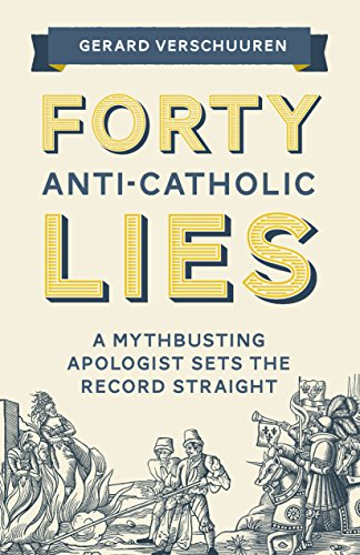 Forty Anti-Catholic Lies: A Mythbusting Apologist Sets the Record Straight ()