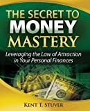 img - for The Secret to Money Mastery: Leveraging the Law of Attraction in Your Personal Finances by Kent T. Stuver (2010-01-08) book / textbook / text book