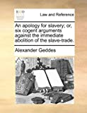 An Apology for Slavery; or, Six Cogent Arguments Against the Immediate Abolition of the Slave-Trade, Alexander Geddes, 1170606652