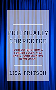Politically Corrected: Corrections from a Former Black, Tea Party, Republican Conservative by [Fritsch, Lisa]