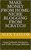 Make Money from Home: Niche Blogging from Scratch: Using Clickbank, Wordpress, and Traffic Exchange Websites (Internet Marketing Basics Book 2)