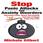 Stop Panic Attacks and Anxiety Disorders: Overcome Panic, Stress and Anxiety and Live a Happy Panic Free Life! | Michele Gilbert