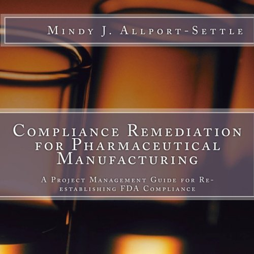 Compliance Remediation for Pharmaceutical Manufacturing: A Project Management Guide for Re-establishing FDA Compliance