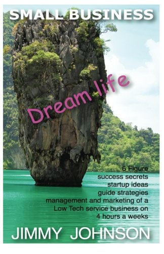 SMALL BUSINESS: Dream life, 6 figure success secrets startup ideas, guide, strat: SMALL BUSINESS: Dream life, 6 figure success secrets startup ideas, ... from home book (Dream Life series) (Volume 1)