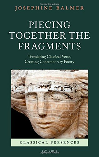 Piecing Together the Fragments: Translating Classical Verse, Creating Contemporary Poetry (Classical Presences)