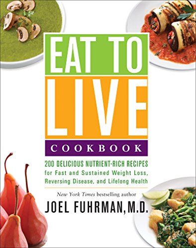 Eat to Live Cookbook: 200 Delicious Nutrient-Rich Recipes for Fast and Sustained Weight Loss, Reversing Disease, and Lifelong Health by [Fuhrman, Joel]