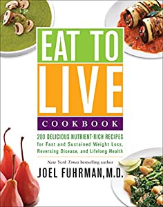 Eat to Live Cookbook: 200 Delicious Nutrient-Rich Recipes for Fast and Sustained Weight Loss, Reversing Disease, and Lifelong Health (Eat for Life)