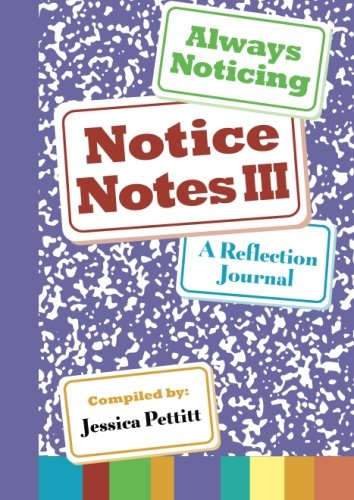 Notice Notes III: Always Noticing: A Reflection Journal (Volume 3)
