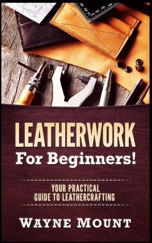 Leatherwork For Beginners: Your Practical Guide To ()