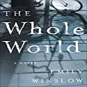 The Whole World: A Novel Audiobook by Emily Winslow Narrated by John Mawson, Connor Eiding, Philip Battley, Jane Carr, Robin Gwyne