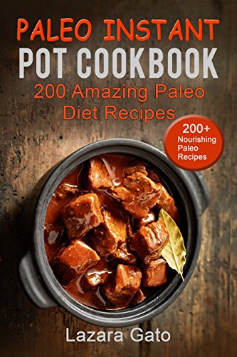 Paleo Instant Pot Cookbook: 200 Amazing Paleo Diet Recipes by Lazara Gato