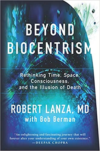 """An enlightening and fascinating journey that will forever alter your understanding of your own existence."" —Deepak Chopra. <em>Beyond Biocentrism: Rethinking Time, Space, Consciousness, and the Illusion of Death</em> by Robert Lanza"