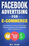 Facebook Advertising For E-commerce: Learn How To Increase Online Sales, Generate Revenue And Profitability With Facebook Ads