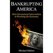 Bankrupting America: How Government Intervention is Wrecking the Economy