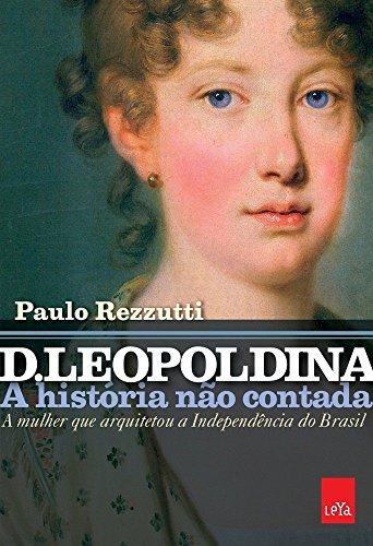 D. Leopoldina. A Historia nao Contada. A Mulher que Arquitetou a Independencia do Brasil (Em Portugues do Brasil)